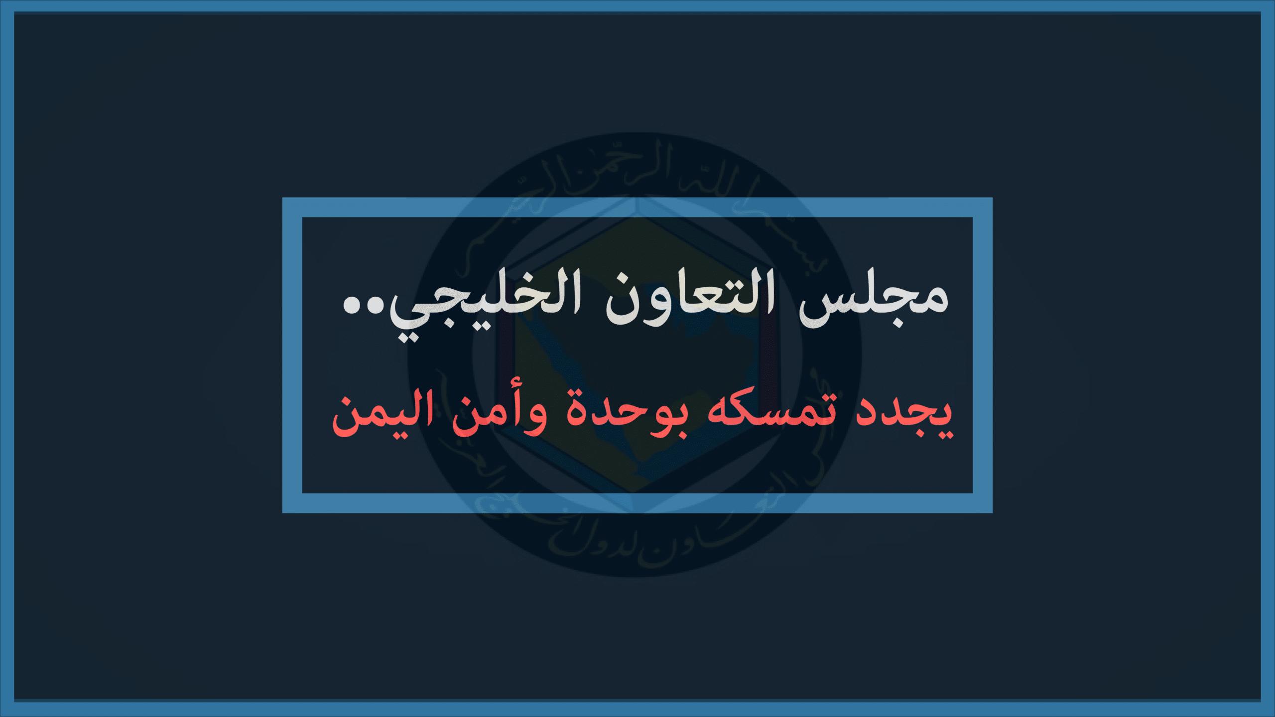 Photo of مجلس التعاون الخليجي يجدد تمسكه بوحدة وأمن اليمن